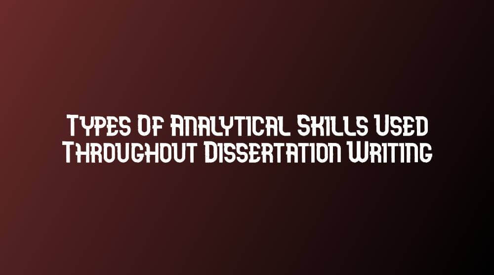 Types Of Analytical Skills Used Throughout Dissertation Writing